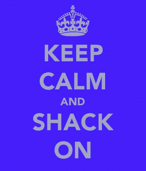 KEEP CALM AND SHACK ON. TSM.
