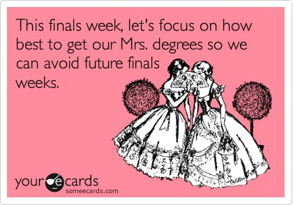 This finals week, let's focus on how best to get our Mrs. degrees so we can avoid future finals weeks.