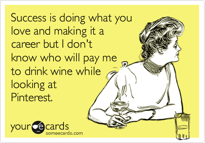 """...but I don't know who will pay me to drink wine while looking at Pinterest."" TSM."