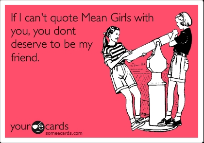If I can't quote Mean Girls with you, you don't deserve to be my friend. TSM.