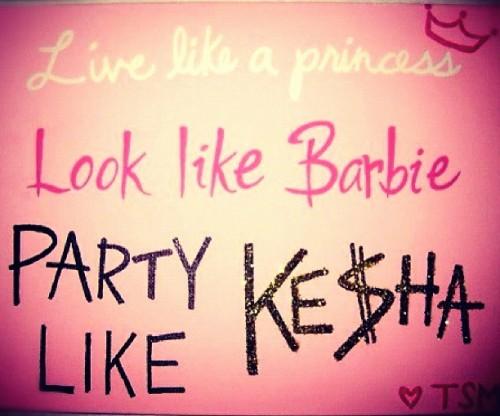 Live like a princess, look like Barbie, party like Ke$ha. TSM.