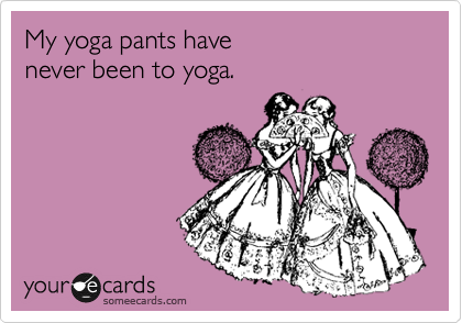 """My yoga pants have never been to yoga."" TSM."
